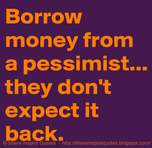 Borrow Money From A Pessimist They Dont Expect It Back Share