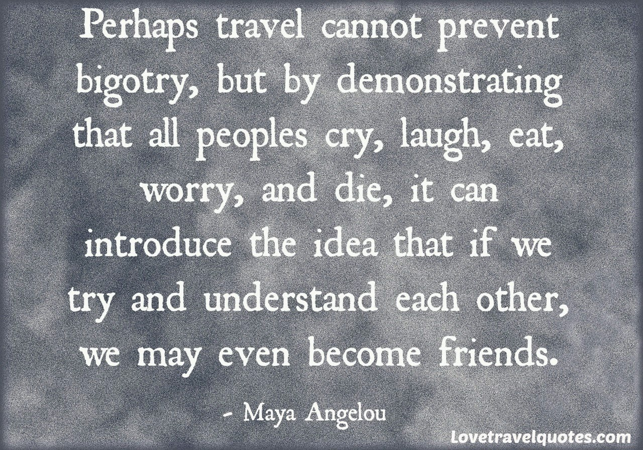 perhaps travel cannot prevent bigotry, but by demonstrating that all peoples cry, laugh, eat, worry, and die