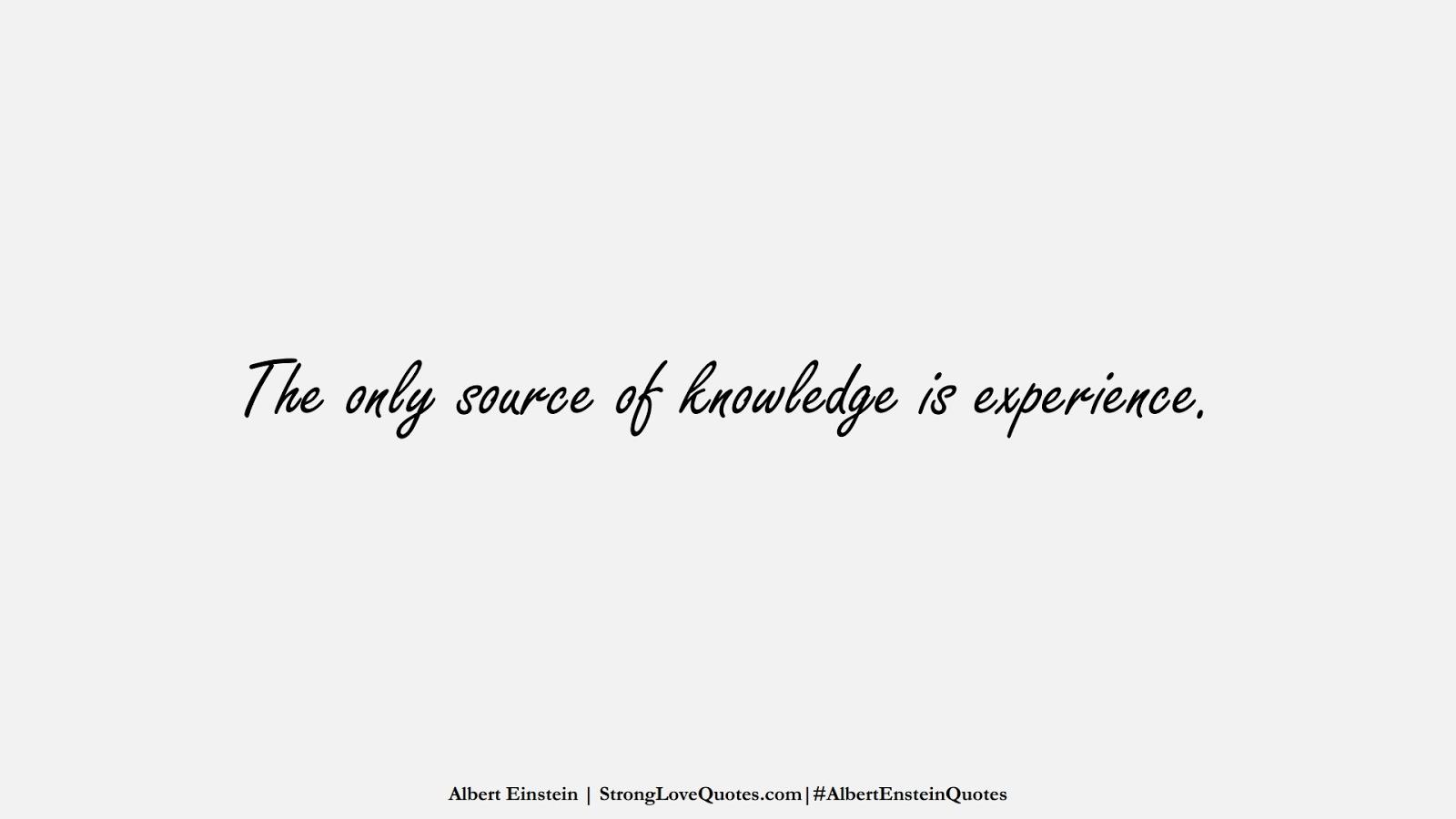 The only source of knowledge is experience. (Albert Einstein);  #AlbertEnsteinQuotes