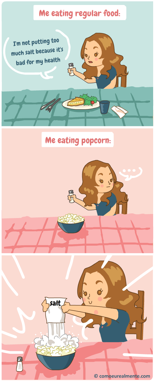 I eat regular food with almost no salt, but popcorn it's about 2kg of salt per single popcorn