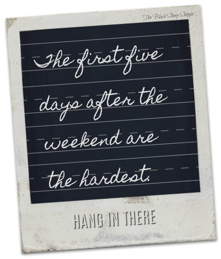 The first five days after the weekend are the hardest. Hang in there.