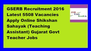 GSERB Recruitment 2016 Latest 5508 Vacancies Apply Online Shikshan Sahayak (Teaching Assistant) Gujarat Govt Teacher Jobs