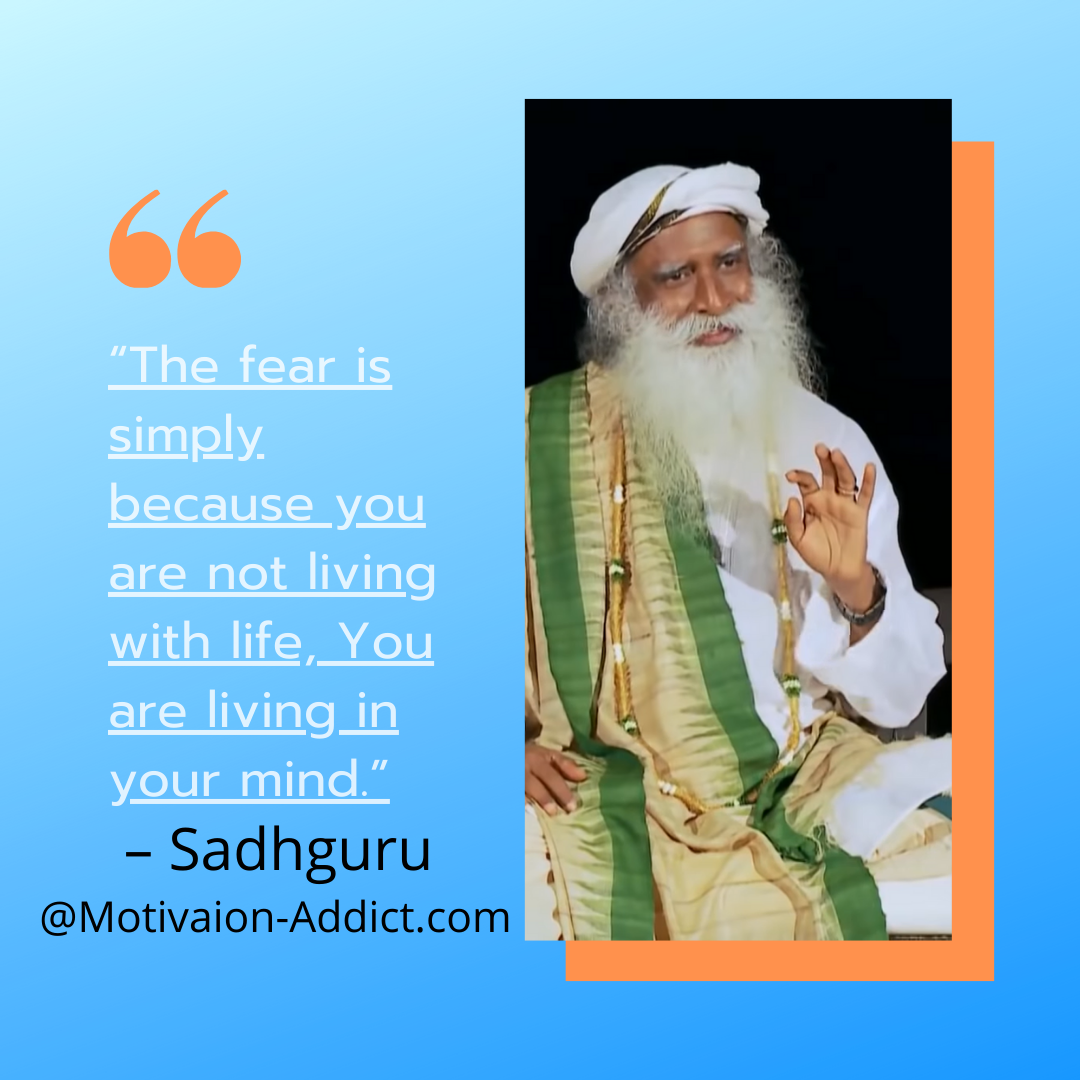 """THE FEAR IS SIMPLY. BECAUSE YOU ARE NOT LIVING WITH LIFE, YOU ARE LIVING IN YOUR MIND."" -SADHGURU , JAGGI VASUDEV"
