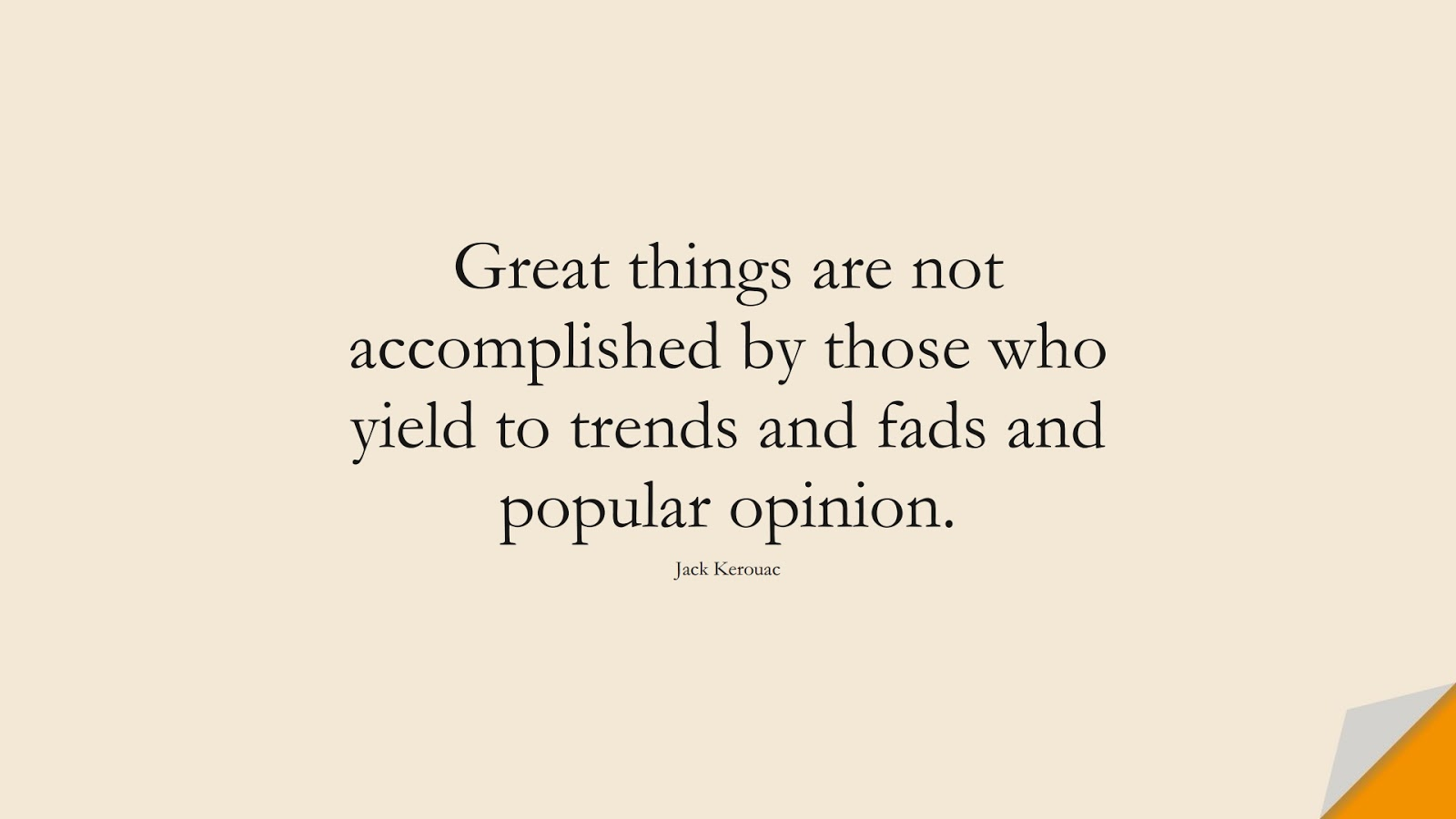 Great things are not accomplished by those who yield to trends and fads and popular opinion. (Jack Kerouac);  #BestQuotes