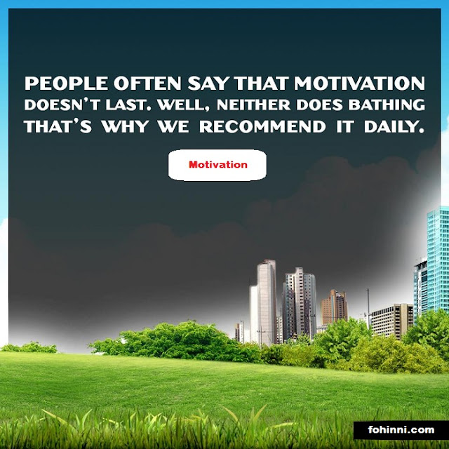 PEOPLE OFTEN SAY THAT MOTIVATION DOESN'T LAST. WELL, NEITHER DOES BATHING THAT'S WHY WE RECOMMEND IT DAILY.