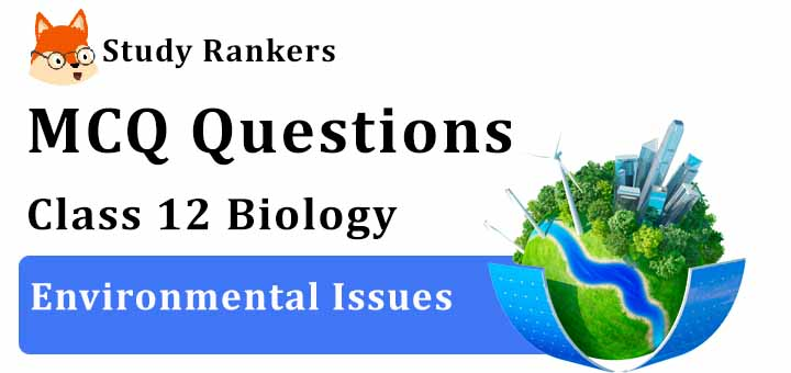 MCQ Questions for Class 12 Biology: Ch 16 Environmental Issues