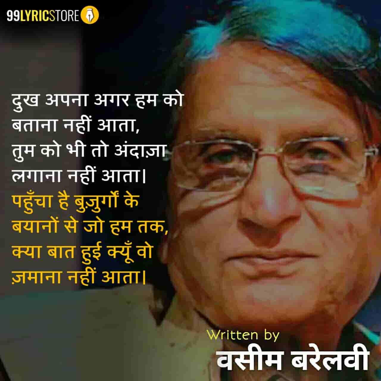 This beautiful ghazal 'Dukh Apna Agar Hum Ko Batana Nahi Aata' has written by Waseem Barelvi.
