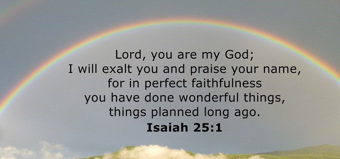 Lord, you are my God; I will exalt you and praise your name, for in perfect faithfulness you have done wonderful things, things planned long ago.