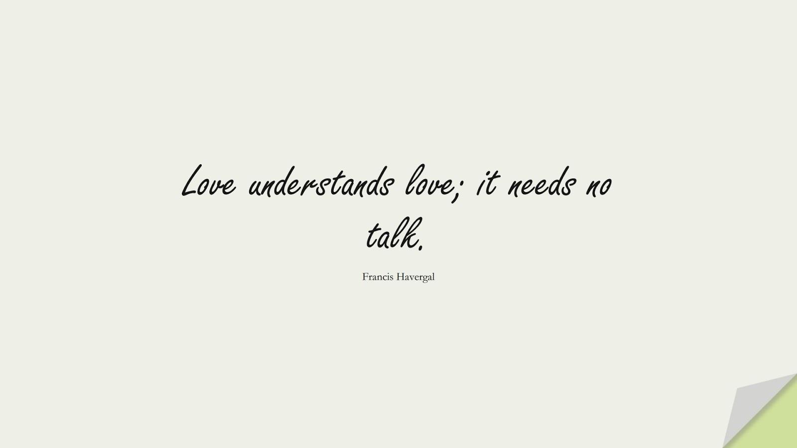 Love understands love; it needs no talk. (Francis Havergal);  #LoveQuotes