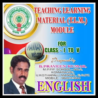 English Teaching Learning Material (TLM ) Module for 1 to 5th Classes..By B.PraveenKumar      WRITER'S COLUMN   Friends,    As a TEACHER, we must have all abilities to mould the children into great personalities.   Then only we can fulfill our duties. According to the present strategies and concepts it is necessary to have some creative thoughts and innovative activities in our respective class rooms. So that it is very easy to attract the children towards our lesson. That's why Teaching Learning Material (TLM) plays a vital role in teaching. Especially at primary level it is mandatory.    Every teacher has an innate ability to think creatively. Every teacher has his own ideas   and thoughts about his lesson. He has to put effort to give life to his thoughts. All of you are preparing different types of TLM's for English subject at Primary level.    Here I would like to give some ideas and suggestions to prepare some good TLM's for I to V class English. I prepared minimum one item for each unit for all five classes. You can use these ideas for your TLM preparations. These are only my own thoughts. If you are unable to use them   please ignore them. You can prepare with your own thoughts.                                 Thank you.   Yours   PRAVEEN KUMAR BOBBADI   State Resource Person (English)   M.P.P.P.SCHOOL, NO-2, KOMARAGIRI,   U.KOTHAPALLI MANDAL, EGDT, 533450.   MOBILE: 9848113644  Email. : jerushapraveen@gmail.com    Download.....English  TLM Module for 1 to 5th