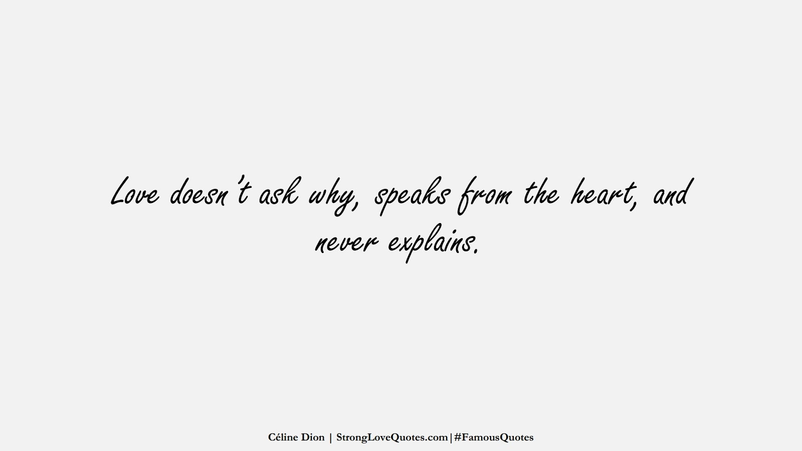 Love doesn't ask why, speaks from the heart, and never explains. (Céline Dion);  #FamousQuotes