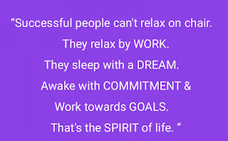 Successful people can't relax on chair. They relax by WORK. They sleep with a DREAM. Awake with COMMITMENT & Work towards GOALS. That's the SPIRIT of life.