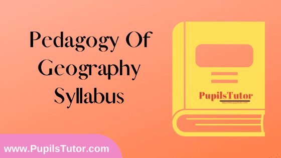 Pedagogy of Geography Syllabus, Course Content, Unit Wise Topics And Suggested Books For B.Ed 1st And 2nd Year And All The 4 Semesters In English Free Download PDF