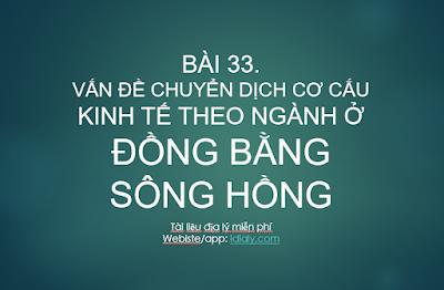 BÀI 33. VẤN ĐỀ CHUYỂN DỊCH CƠ CẤU KINH TẾ THEO NGÀNH Ở ĐỒNG BẰNG SÔNG HỒNG