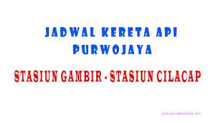 Jadwal Kedatangan dan Keberangkatan Kereta Api Purwojaya Dari Stasiun Gambir Jakarta Menuju Stasiun Cilacap