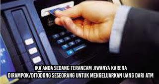 Jika anda sedang terancam jiwanya karena dirampok/ditodong seseorang untuk mengeluarkan uang dari ATM