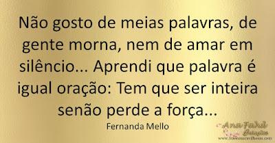 Não gosto de meias palavras, de gente morna, nem de amar em silêncio... Aprendi que palavra é igual oração: Tem que ser inteira senão perde a força... Fernanda Mello