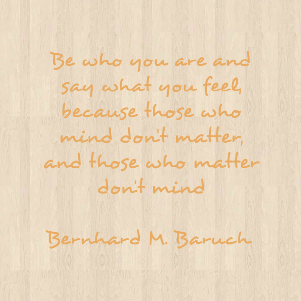Be who you are and say what you feel, because those who mind don´t matter, and those who matter don´t mind. - Bernhard M. Baruch