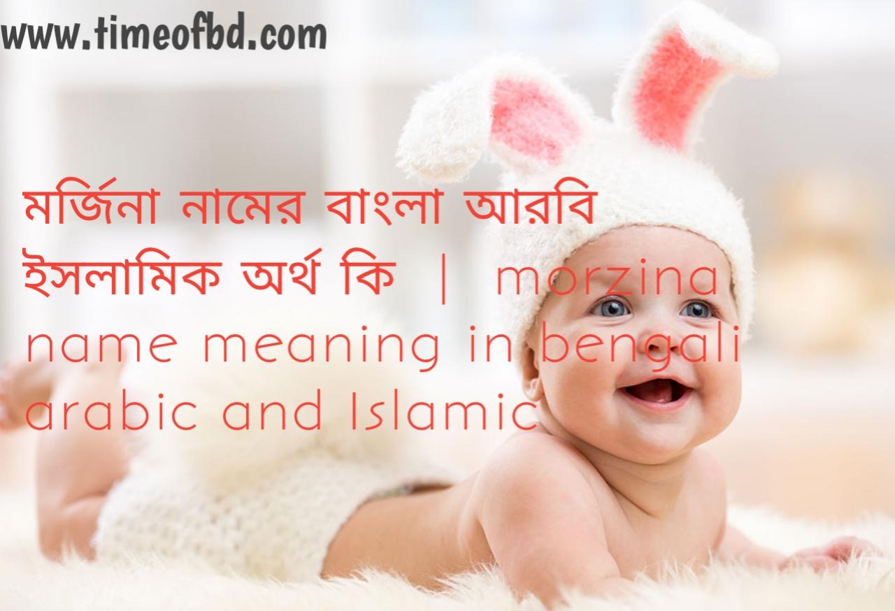 মর্জিনা নামের অর্থ কী, মর্জিনা নামের বাংলা অর্থ কি, মর্জিনা নামের ইসলামিক অর্থ কি, morzina name meaning in bengali