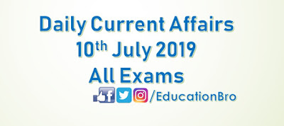 Daily Current Affairs 10th July 2019 For All Government Examinations