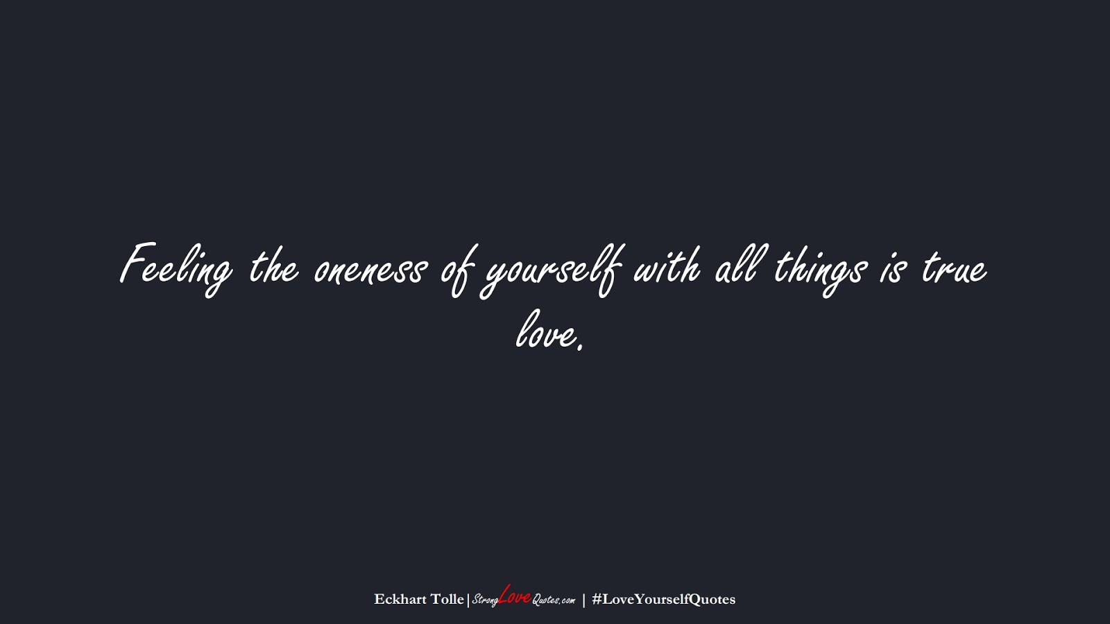 Feeling the oneness of yourself with all things is true love. (Eckhart Tolle);  #LoveYourselfQuotes