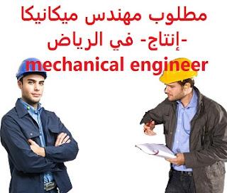 وظائف السعودية مطلوب مهندس ميكانيكا -إنتاج- في الرياض mechanical engineer
