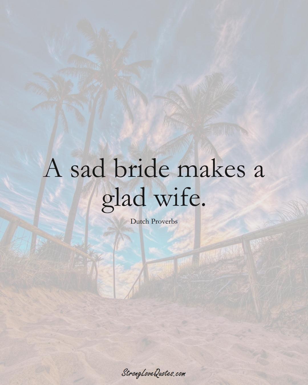 A sad bride makes a glad wife. (Dutch Sayings);  #EuropeanSayings
