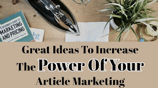 Great Ideas To Increase The Power Of Your Article Marketing