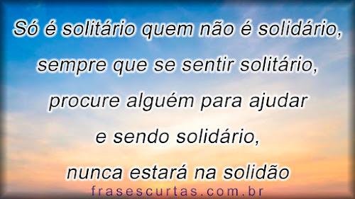 Só é solitário quem não é solidário, sempre que se sentir solitário, procure alguém para ajudar e sendo solidário, nunca estará na solidão
