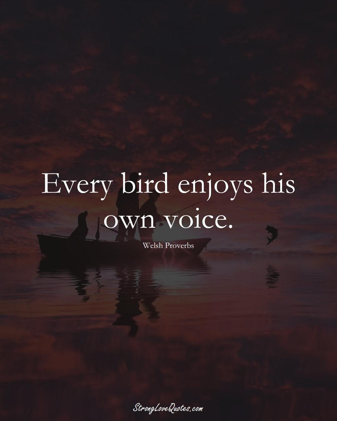 Every bird enjoys his own voice. (Welsh Sayings);  #EuropeanSayings