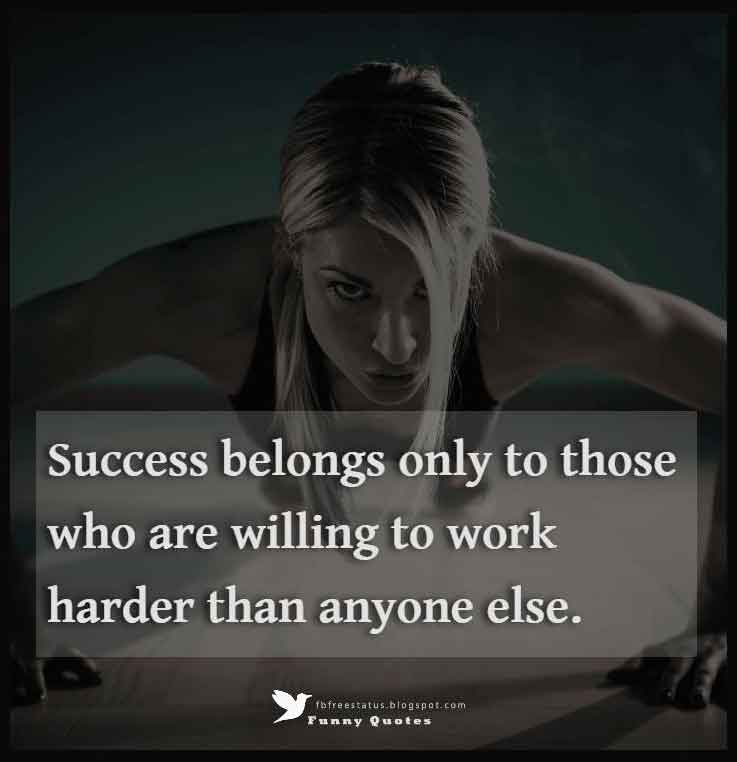 """Success belongs only to those who are willing to work harder than anyone else."""