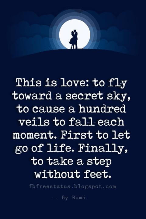 Happy Valentines Day Quotes, This is love: to fly toward a secret sky, to cause a hundred veils to fall each moment. First to let go of life. Finally, to take a step without feet.