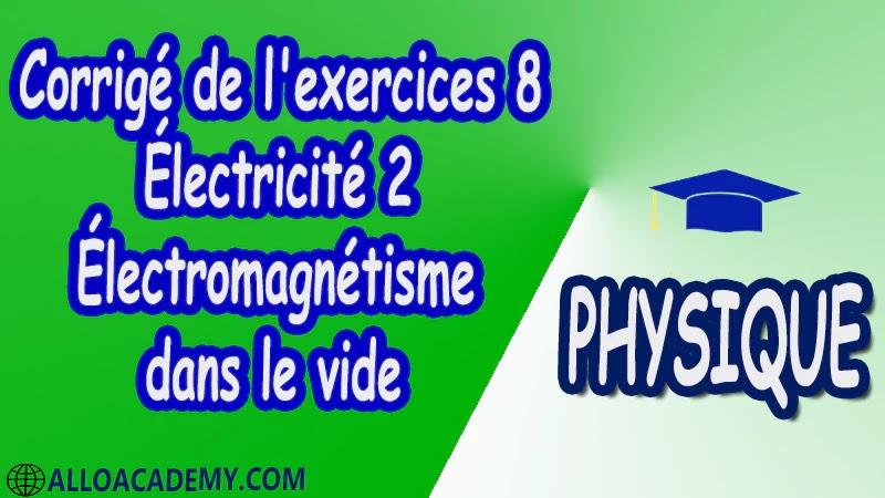 Corrigé de l'exercices 8 Électricité 2 ( Électromagnétisme dans le vide ) pdf