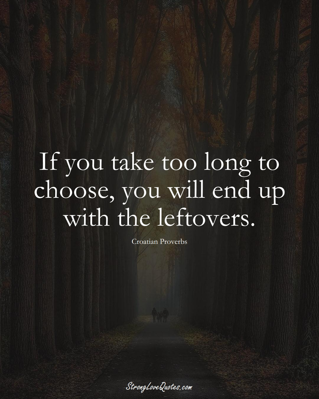 If you take too long to choose, you will end up with the leftovers. (Croatian Sayings);  #EuropeanSayings
