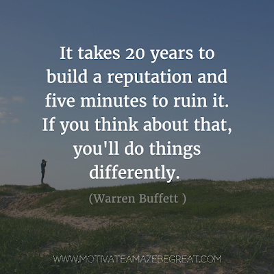 "Featured on 33 Rare Success Quotes In Images To Inspire You: ""It takes 20 years to build a reputation and five minutes to ruin it. If you think about that, you'll do things differently."" - Warren Buffett"