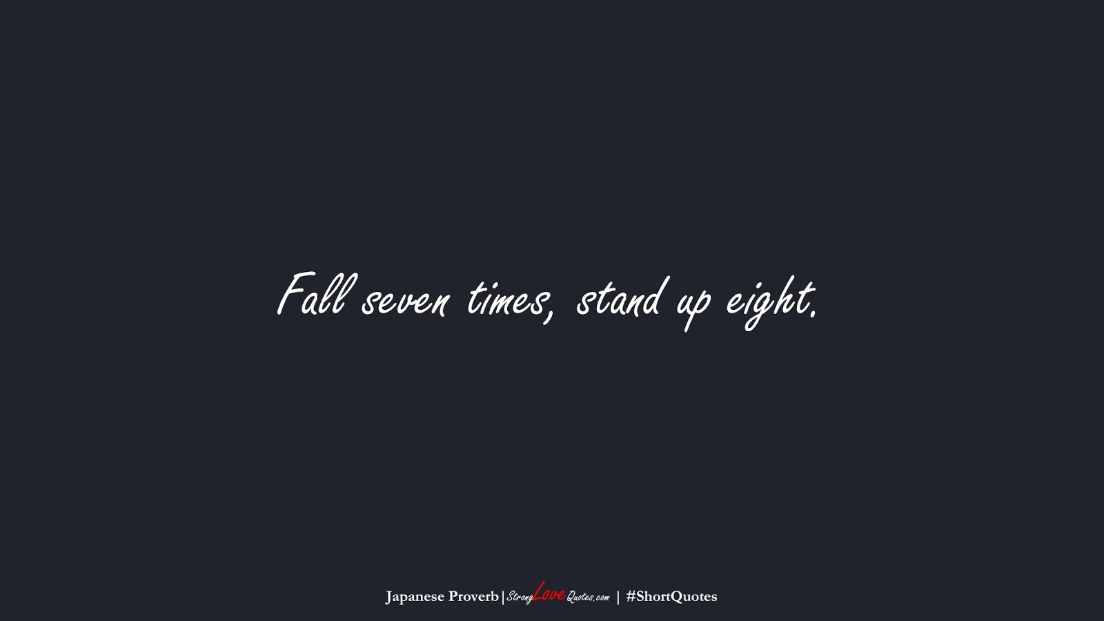 Fall seven times, stand up eight. (Japanese Proverb);  #ShortQuotes