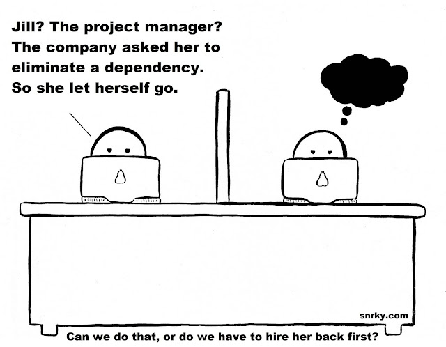 Snarky: Jill? The project manager? The company asked her to eliminate a dependency. So she let herself go.