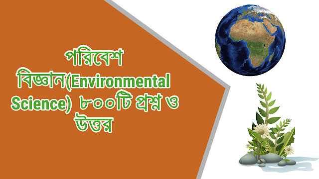 পরিবেশ বিজ্ঞান(Environmental Science)  ৮০০টি প্রশ্ন ও উত্তর