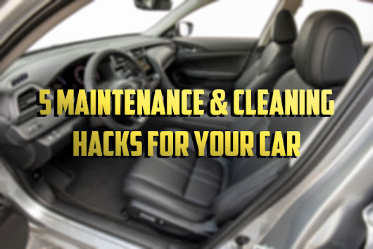 5 Maintenance and Cleaning Hacks for Your Car