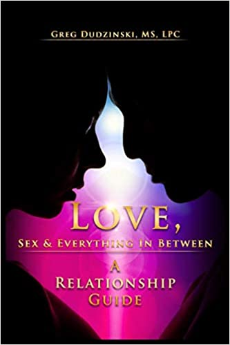Love, Sex & Everything In Between: A Relationship Guide by Greg Dudzinski MS LPC