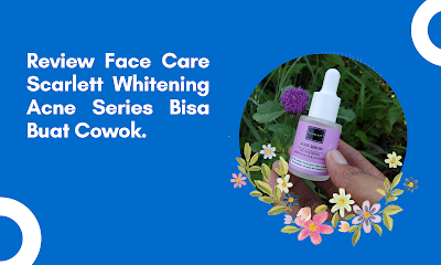 Review Face Care Scarlett Whitening Acne Series Bisa Buat Cowok