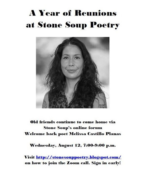 A Year of Reunions at Stone Soup Poetry: Old friends continue to come home via Stone Soup's online forum. Welcome back poet Melissa Castillo Planas. Wednesday, August 12, 7-9 PM. Visit https://stonesouppoetry.blogspot.com/ on how to join the Zoom call. Sign in early!