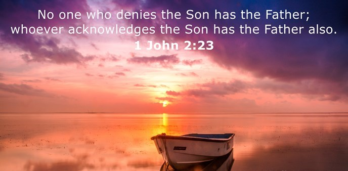 No one who denies the Son has the Father; whoever acknowledges the Son has the Father also.