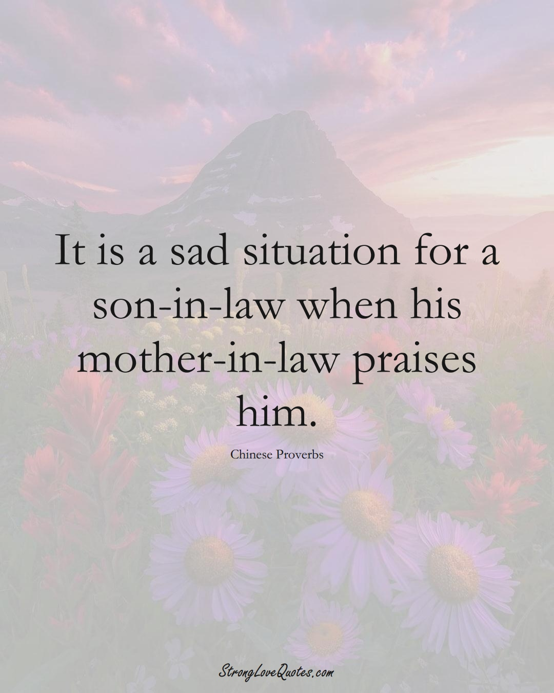 It is a sad situation for a son-in-law when his mother-in-law praises him. (Chinese Sayings);  #AsianSayings