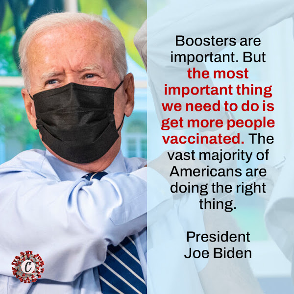 Boosters are important. But the most important thing we need to do is get more people vaccinated. The vast majority of Americans are doing the right thing. — President Joe Biden
