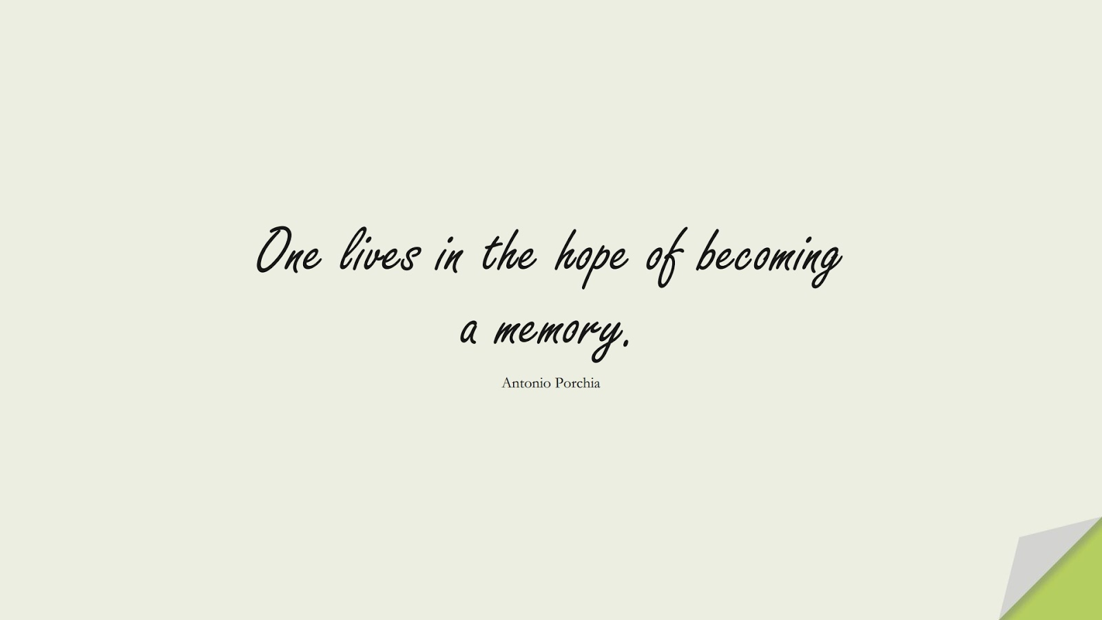 One lives in the hope of becoming a memory. (Antonio Porchia);  #HopeQuotes