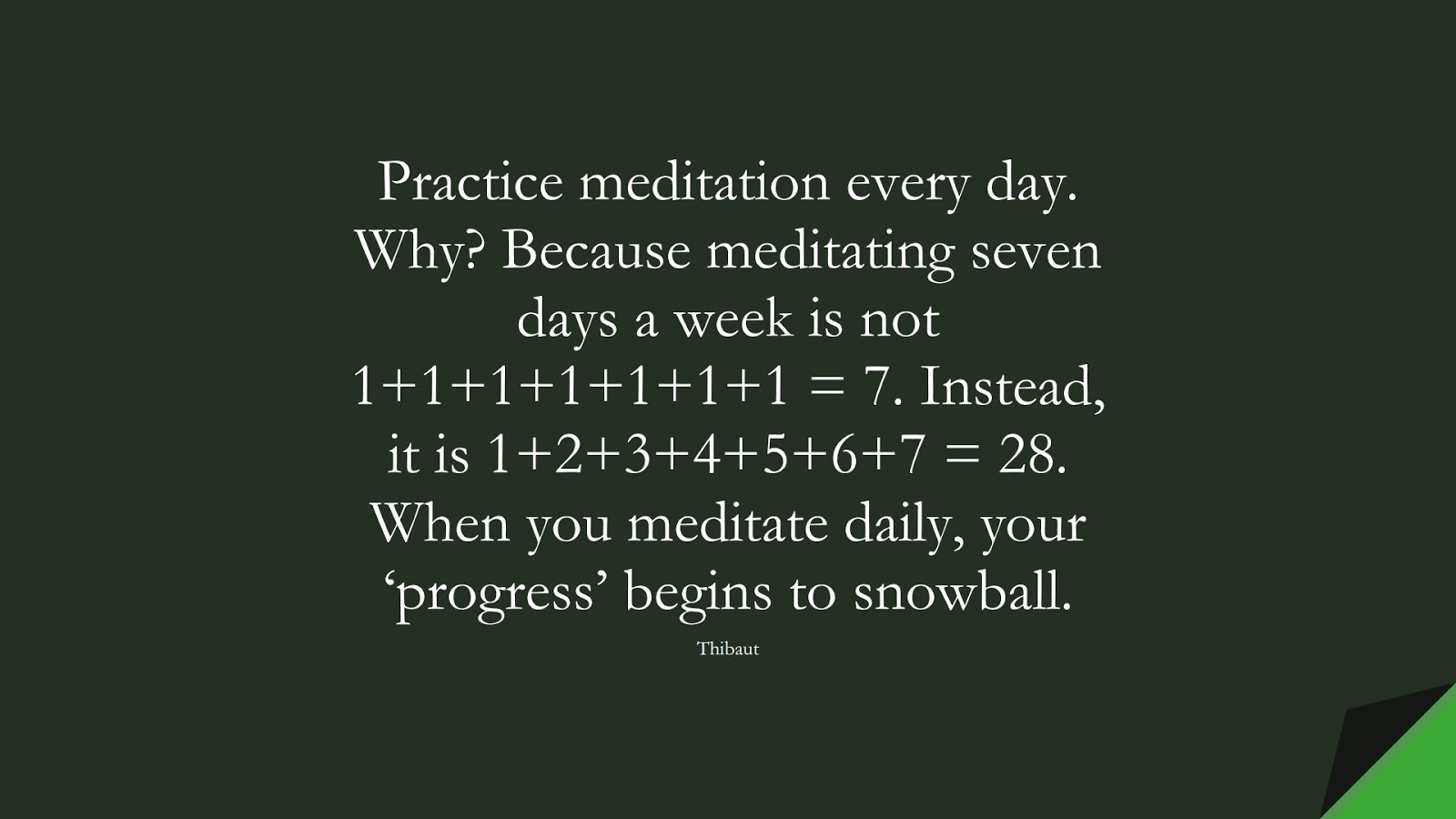 Practice meditation every day. Why? Because meditating seven days a week is not 1+1+1+1+1+1+1 = 7. Instead, it is 1+2+3+4+5+6+7 = 28. When you meditate daily, your 'progress' begins to snowball. (Thibaut);  #StressQuotes