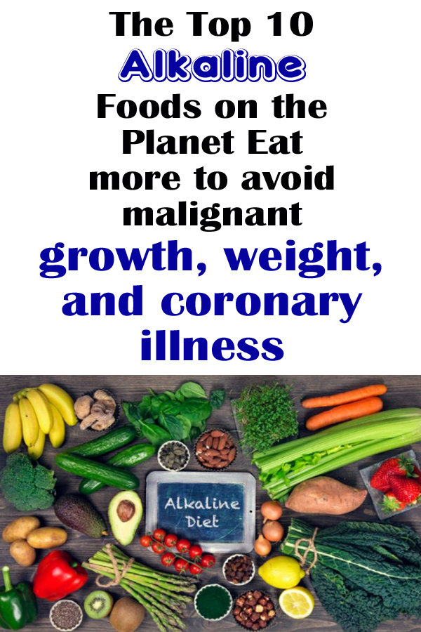 The Top 10 Alkaline Foods on the Planet (Eat more to avoid malignant growth, weight, and coronary illness)