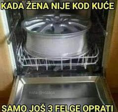 Kada žena nije kući mogu i felge u mašinu za suđe