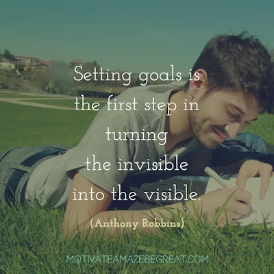 "Quotes On Achievement Of Goals: ""Setting goals is the first step in turning the invisible into the visible.""- Anthony Robbins"